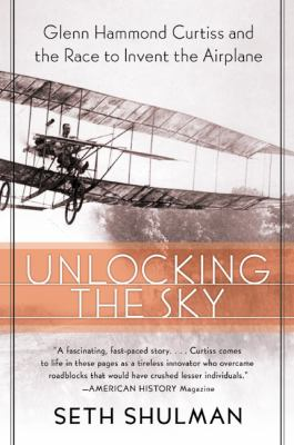 Unlocking the Sky Glenn Hammond Curtiss and the Race to Invent the Airplane