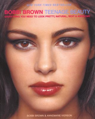 Bobbi Brown Teenage Beauty Everything You Need to Look Pretty, Natural, Sexy & Awesome
