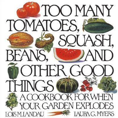 Too Many Tomatoes, Squash, Beans, and Other Good Things A Cookbook for When Your Garden Explodes