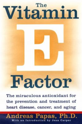 Vitamin E Factor The Miraculous Antioxidant for the Prevention and Treatment of Heart Disea Se, Cancer, and Aging