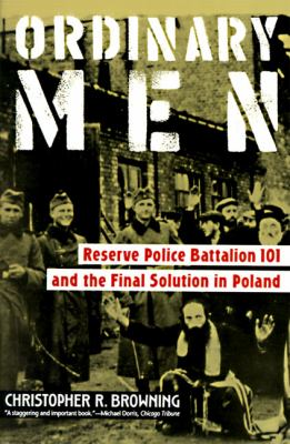 Ordinary Men Reserve Police Battalion 101 and the Final Solution in Poland