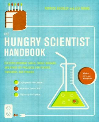 The Hungry Scientist Handbook: Electric Birthday Cakes, Edible Undies, and Other DIY Projects for Techies, Tinkerers, and Foodies