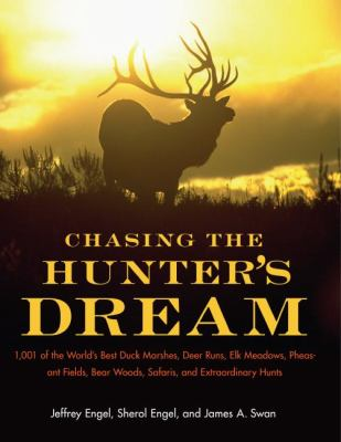 Chasing the Hunters' Dream 1001 of the World's Best Duck Marshes, Deer Runs, Elk Meadows, Pheasant Fields, Bear Woods, Safaris, and Extraordinary Hunts