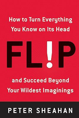 Flip: How to Turn Everything You Know on Its Head - And Succeed Beyond Your Wildest Imaginings