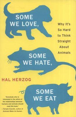 Some We Love, Some We Hate, Some We Eat : Why It's So Hard to Think Straight about Animals