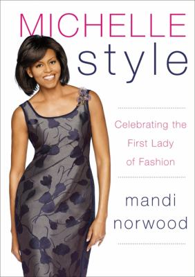 Michelle Style: Michelle Obama, First Lady, Fashion Icon: What Mrs. O Knows about Style, Shopping, and the Perfect Shoes