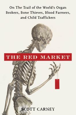 Red Market : On the Trail of the World's Organ Brokers, Bone Thieves, Blood Farmers, and Child Traffickers