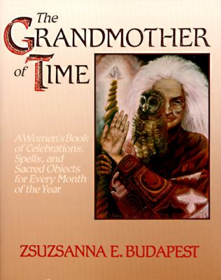Grandmother of Time A Woman's Book of Celebrations, Spells, and Scared Objects for Every Month of the Year