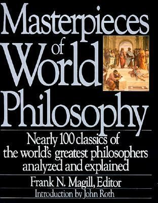 Masterpieces of World Philosophy Nearly 100 Classics of the World's Greatest Philosophers Analyzed and Explained