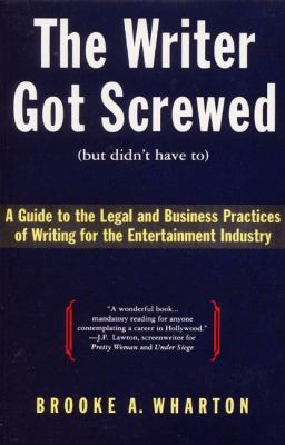 Writer Got Screwed (But Didn't Have To) A Guide to the Legal and Business Practices of Writing for the Entertainment Industry