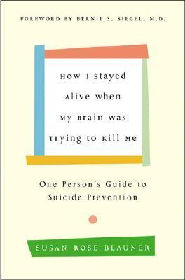 How I Stayed Alive When My Brain Was Trying to Kill Me One Person's Guide to Suicide Prevention
