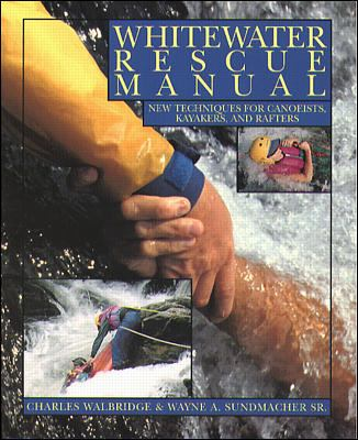 Whitewater Rescue Manual New Techniques for Canoeists, Kayakers, and Rafters