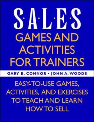 Sales Games and Activities for Trainers Easy-To-Use Games, Activities, and Exercises to Teach and Learn How to Sell