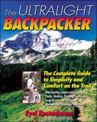 Ultralight Backpacker The Complete Guide to Simplicity and Comfort on the Trail