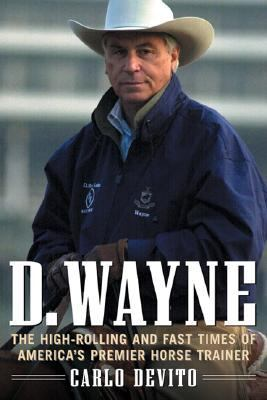 D. Wayne The High-Rolling and Fast Times of America's Premier Horse Trainer