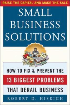 Small Business Solutions How to Fix and Prevent the Thirteen Biggest Problems That Derail Business