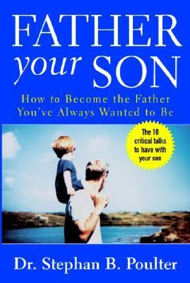 Father Your Son How to Become the Father You Always Wanted to Be