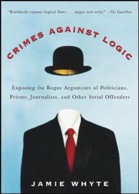 Crimes Against Logic Exposing the Bogus Arguments of Politicians, Priests, Journalists, and Other Serial Offenders