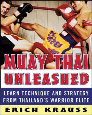 Muay Thai Unleashed Learn Technique and Strategy From Thailand's Warrior Elite