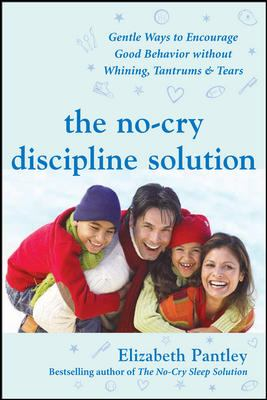 No cry Discipline Solution Gentle Ways to Promote Good Behavior and Stop the Whining, Tantrums, and Tears