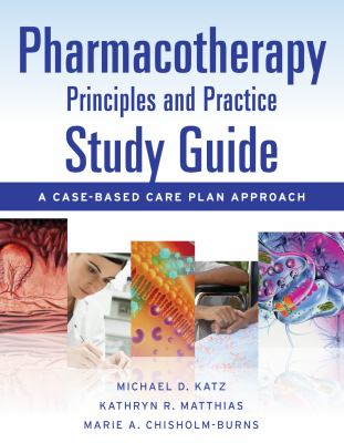 Pharmacotherapy Principles and Practice Study Guide: A Case-Based Care Plan Approach