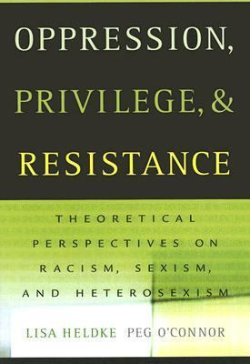 Oppression, Privilege, and Resistance Theoretical Perspectives on Racism, Sexism, and Heterosexism