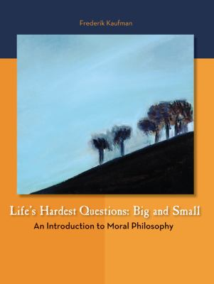Life's Hardest Questions--Big and Small: An Introduction to Moral Philosophy