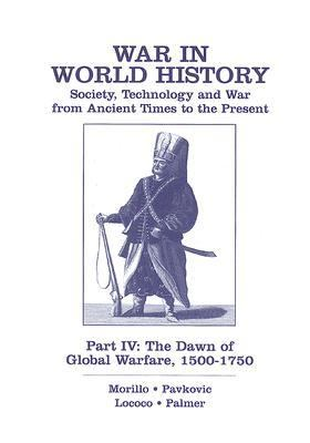 War in World History Society, Technology And War from Ancient Times to the Present. Part Iv the Dawn of Global Warfare, 1500-1750