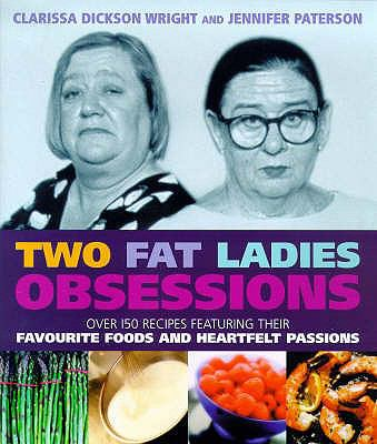 Two Fat Ladies: Obsessions - over 150 Recipes Featuring Their Favourite Foods and Heartfelt Passions