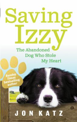 Saving Izzy: The Abandoned Dog Who Stole My Heart. Jon Katz