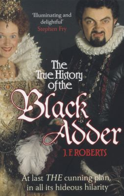 The True History of the Black Adder: At Last, the Cunning Plan, in All Its Hideous Hilarity