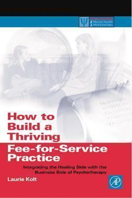 How to Build a Thriving Fee-For-Service Practice Integrating the Healing Side With the Business Side of Psychotherapy