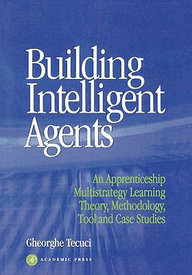 Building Intelligent Agents An Apprenticeship Multistrategy Learning Theory, Methodology, Tool and Case Studies