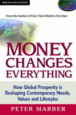 Money Changes Everything How Global Prosperity Is Reshaping Our Needs, Values, and Lifestyles