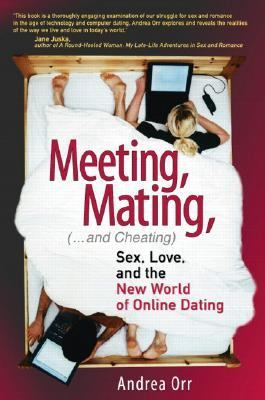 Meeting, Mating, and Cheating Sex, Love, and the New World of Online Dating