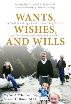 Wants, Wishes, and Wills A Medical and Legal Guide to Protecting Yourself and Your Family in Sickness and in Health