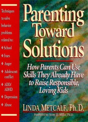 Parenting Toward Solutions How Parents Can Use Skills They Already Have to Raise Responsible, Loving Kids