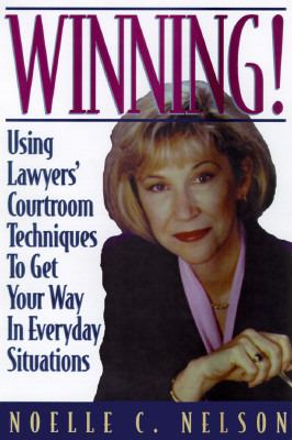 Winning! Using Lawyers' Courtroom Techniques to Get Your Way in Everyday Situations