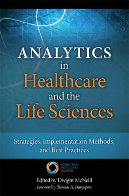 Analytics in Healthcare and the Life Sciences : Strategies, Implementation Methods, and Best Practices