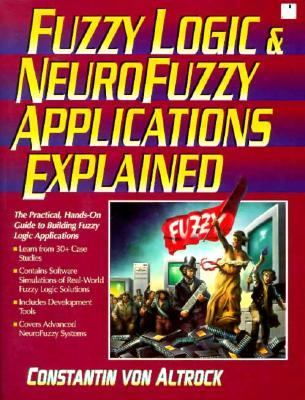 Fuzzy Logic and NeuroFuzzy Applications Explained: The Practical Hands On Guide to Building Fuzzy Logic Applications