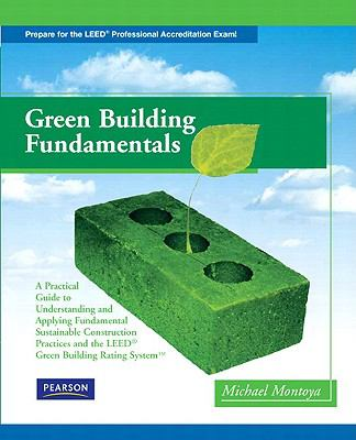 Green Building Fundamentals: A Practical Guide to Understanding and Applying Fundamental Sustainable Construction Practices and the (LEED) Green Building Rating System