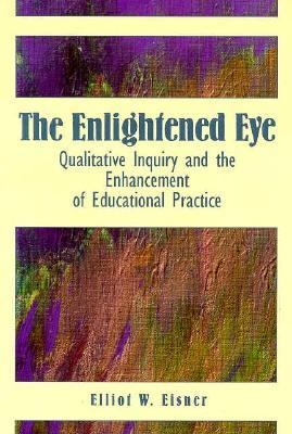 Enlightened Eye Qualitative Inquiry and the Enhancement of Educational Practice
