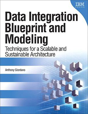 Data Integration Blueprint and Modeling : Techniques for a Scalable and Sustainable Architecture