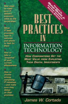 Best Practices in Information Technology How Corporations Get the Most Value from Exploiting Their Digital Investments