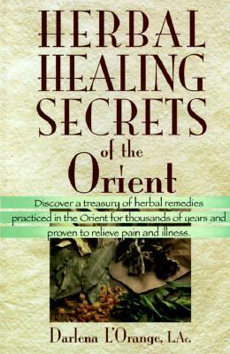 Herbal Healing Secrets of the Orient ; Discover a Treasury of Herbal Remedies Practiced in the Orient for Thousands of Years and Proven to Relieve Pain and Illness