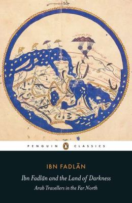 Ibn Fadlan and the Land of Darkness : Arab Travellers in the Far North