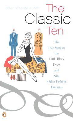 Classic Ten The True Story of the Little Black Dress and Nine Other Fashion Favorites