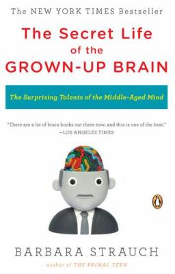 Secret Life of the Grown-Up Brain : The Surprising Talents of the Middle-Aged Mind