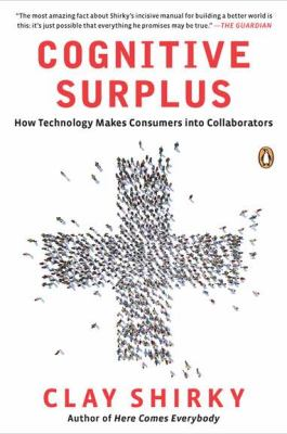 Cognitive Surplus : How Technology Makes Consumers into Collaborators