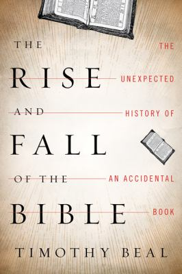 Rise and Fall of the Bible : The Unexpected History of an Accidental Book